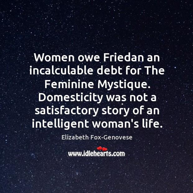 Women owe Friedan an incalculable debt for The Feminine Mystique. Domesticity was Image