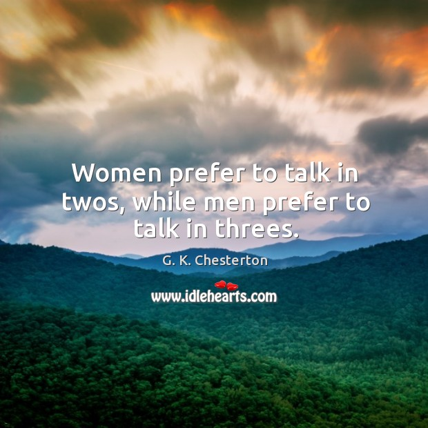 Women prefer to talk in twos, while men prefer to talk in threes. G. K. Chesterton Picture Quote