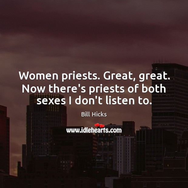Image, Women priests. Great, great. Now there's priests of both sexes I don't listen to.
