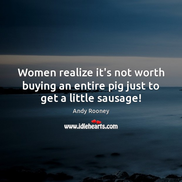 Women realize it's not worth buying an entire pig just to get a little sausage! Image