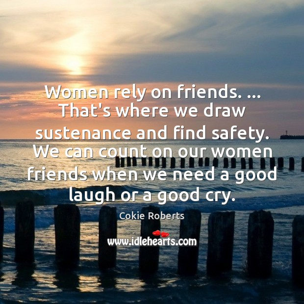 Women rely on friends. … That's where we draw sustenance and find safety. Cokie Roberts Picture Quote