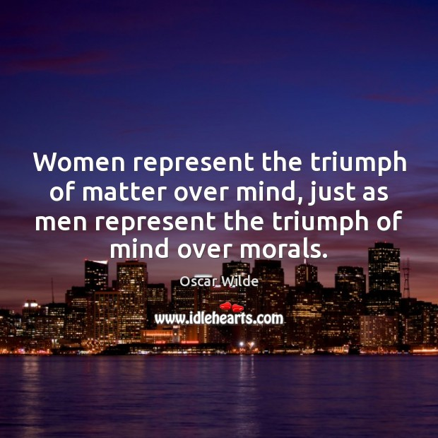 Women represent the triumph of matter over mind, just as men represent Image
