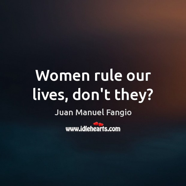 Women rule our lives, don't they? Juan Manuel Fangio Picture Quote