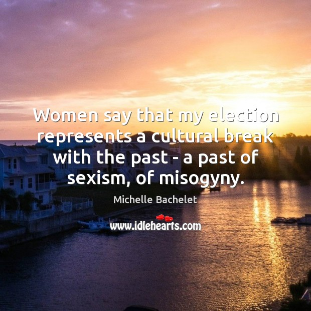Women say that my election represents a cultural break with the past Michelle Bachelet Picture Quote