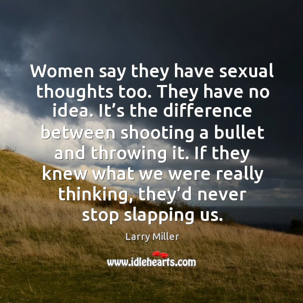 Women say they have sexual thoughts too. They have no idea. It's the difference between Image