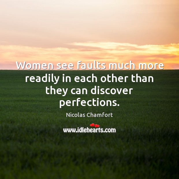Women see faults much more readily in each other than they can discover perfections. Nicolas Chamfort Picture Quote