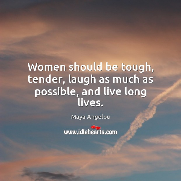 Image, Women should be tough, tender, laugh as much as possible, and live long lives.