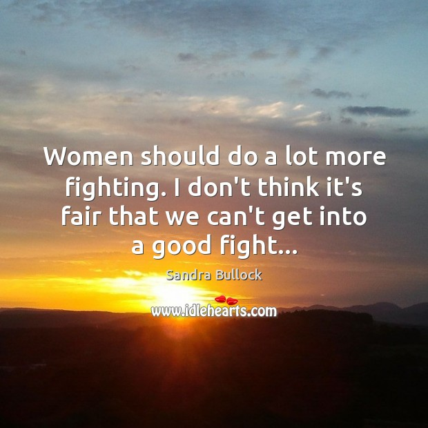 Women should do a lot more fighting. I don't think it's fair Image