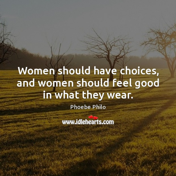 Women should have choices, and women should feel good in what they wear. Image