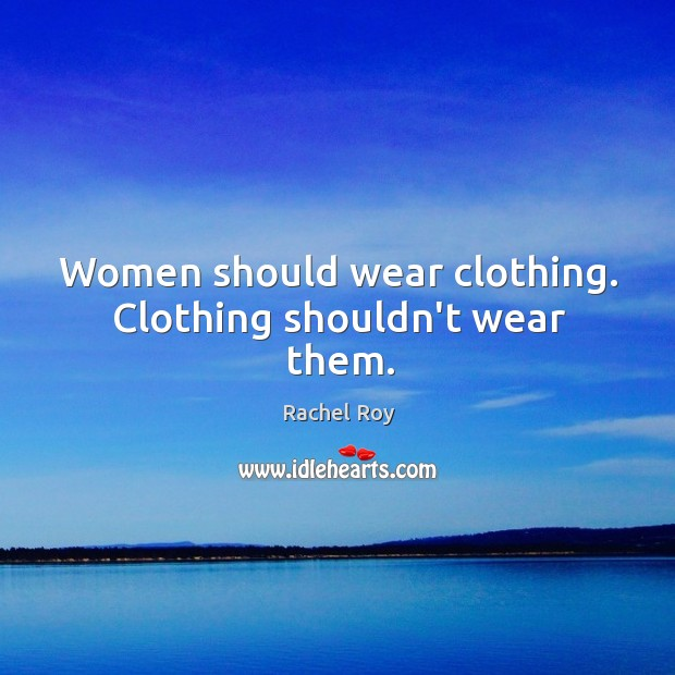Women should wear clothing. Clothing shouldn't wear them. Rachel Roy Picture Quote