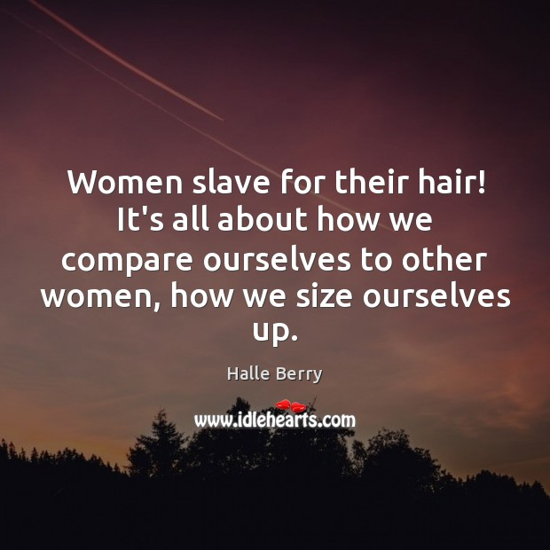 Women slave for their hair! It's all about how we compare ourselves Compare Quotes Image