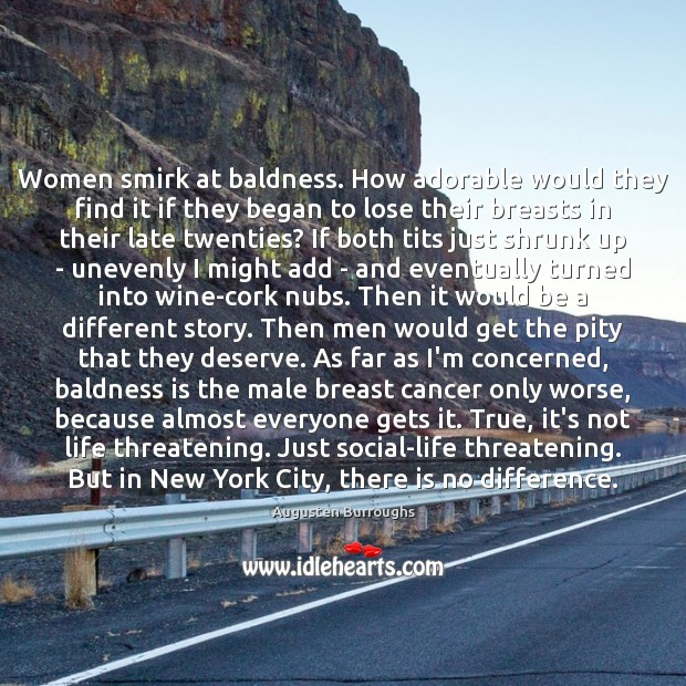 Women smirk at baldness. How adorable would they find it if they Augusten Burroughs Picture Quote