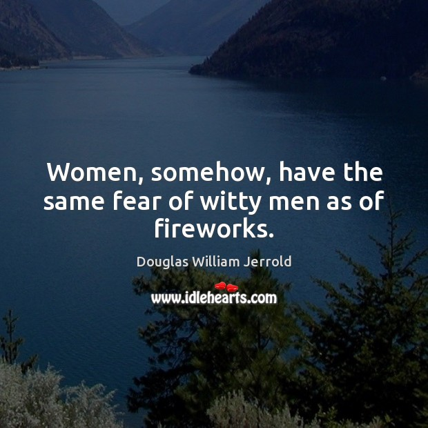 Image, Women, somehow, have the same fear of witty men as of fireworks.