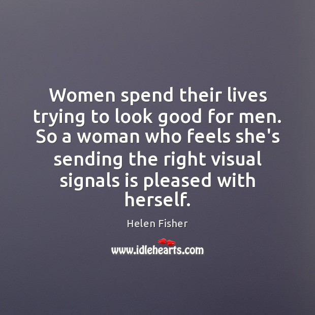 Women spend their lives trying to look good for men. So a Helen Fisher Picture Quote
