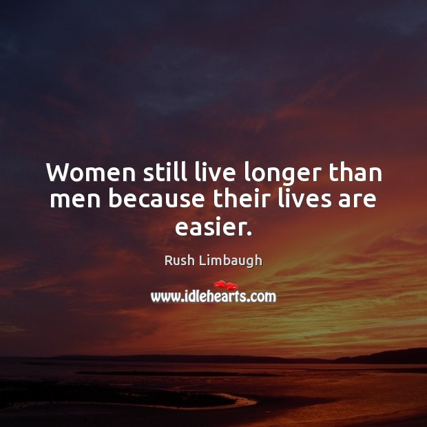 Women still live longer than men because their lives are easier. Rush Limbaugh Picture Quote