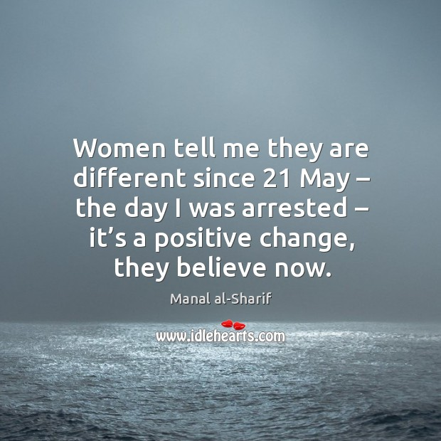 Women tell me they are different since 21 may – the day I was arrested – it's a positive change, they believe now. Image