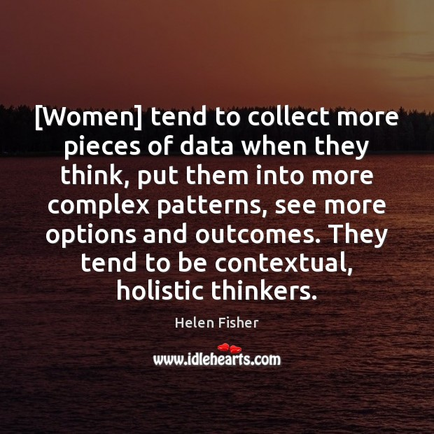 [Women] tend to collect more pieces of data when they think, put Helen Fisher Picture Quote