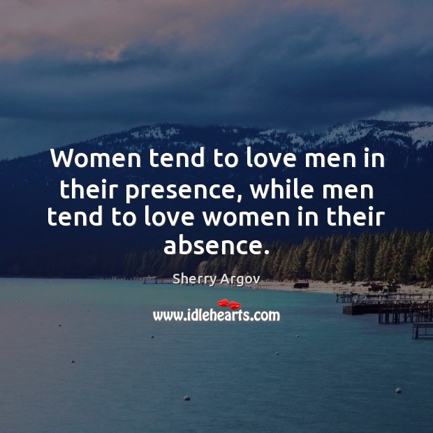Sherry Argov Picture Quote image saying: Women tend to love men in their presence, while men tend to love women in their absence.