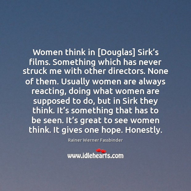 Women think in [Douglas] Sirk's films. Something which has never struck Rainer Werner Fassbinder Picture Quote