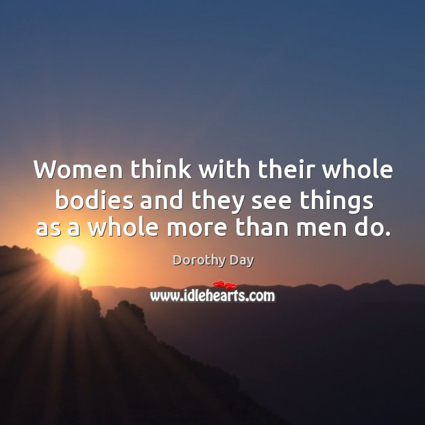Women think with their whole bodies and they see things as a whole more than men do. Dorothy Day Picture Quote
