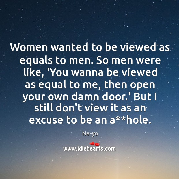 Women wanted to be viewed as equals to men. So men were Ne-yo Picture Quote