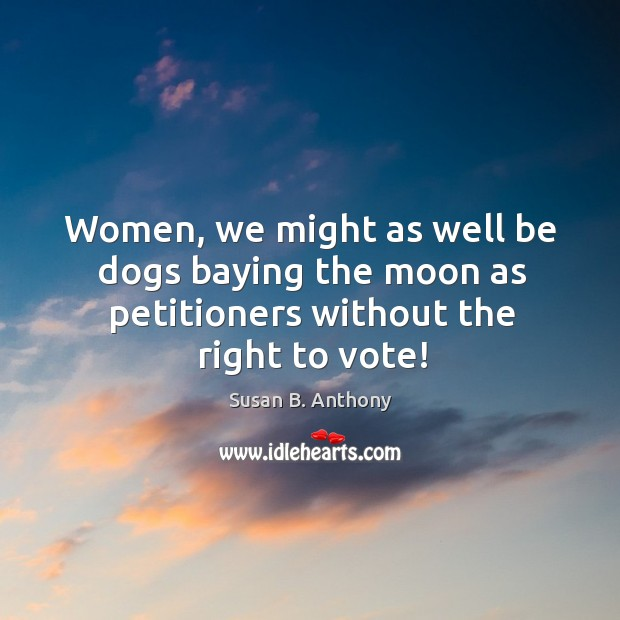Women, we might as well be dogs baying the moon as petitioners without the right to vote! Image