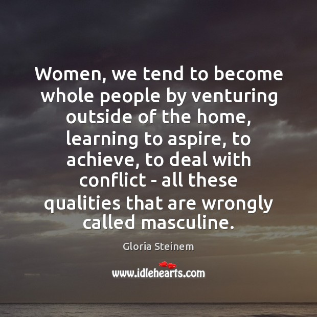 Women, we tend to become whole people by venturing outside of the Gloria Steinem Picture Quote