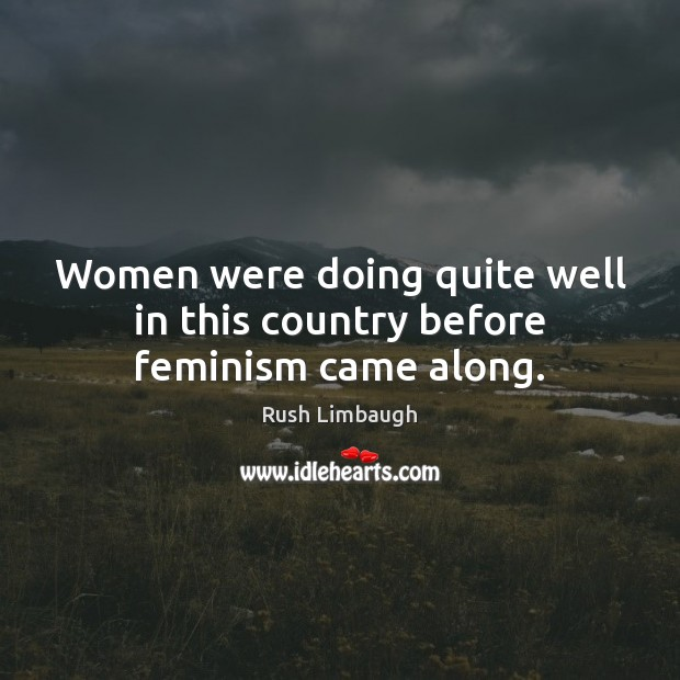 Women were doing quite well in this country before feminism came along. Rush Limbaugh Picture Quote