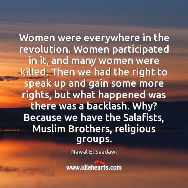 Nawal El Saadawi Picture Quote image saying: Women were everywhere in the revolution. Women participated in it, and many