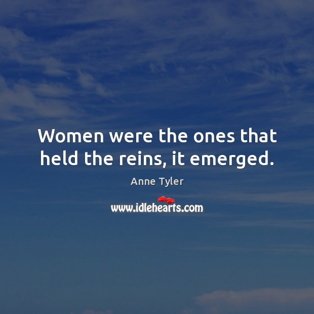 Women were the ones that held the reins, it emerged. Anne Tyler Picture Quote