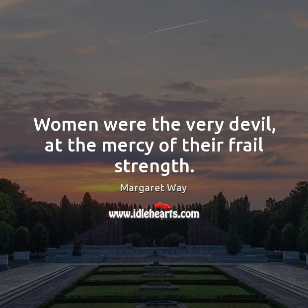Image, Women were the very devil, at the mercy of their frail strength.