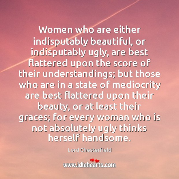 Women who are either indisputably beautiful, or indisputably ugly, are best flattered Lord Chesterfield Picture Quote