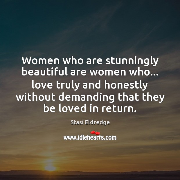 Women who are stunningly beautiful are women who… love truly and honestly Stasi Eldredge Picture Quote