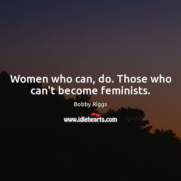 Image, Women who can, do. Those who can't become feminists.