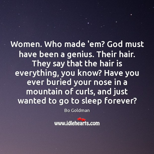 Image, Women. Who made 'em? God must have been a genius. Their hair.