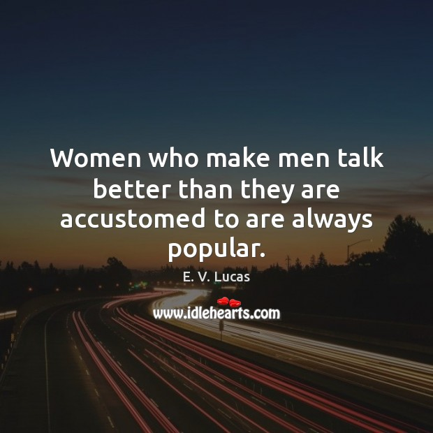 Women who make men talk better than they are accustomed to are always popular. Image