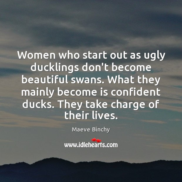 Image, Women who start out as ugly ducklings don't become beautiful swans. What