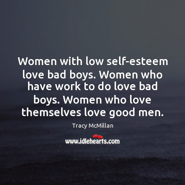 Women with low self-esteem love bad boys. Women who have work to Men Quotes Image