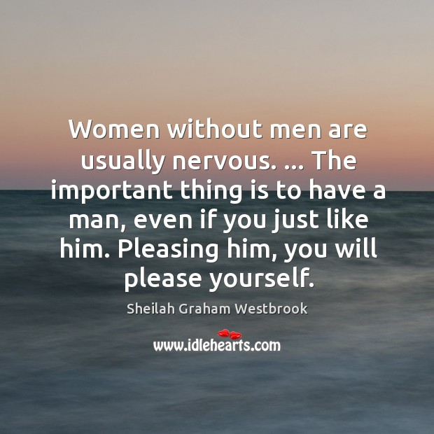 Image, Women without men are usually nervous. … The important thing is to have