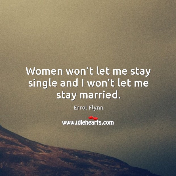 Women won't let me stay single and I won't let me stay married. Image