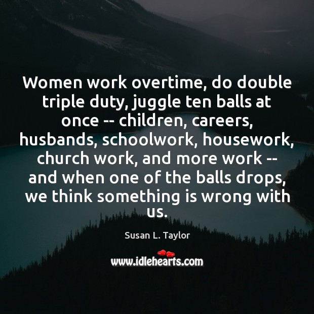 Image, Women work overtime, do double triple duty, juggle ten balls at once