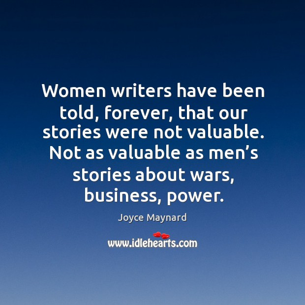 Women writers have been told, forever, that our stories were not valuable. Joyce Maynard Picture Quote