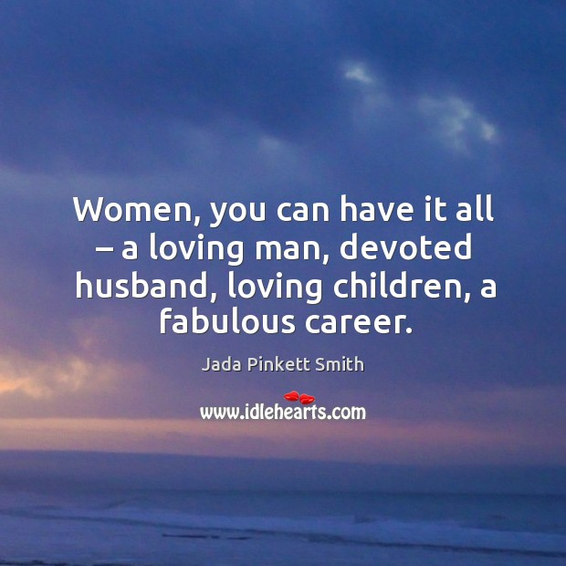 Image, Women, you can have it all – a loving man, devoted husband, loving children, a fabulous career.