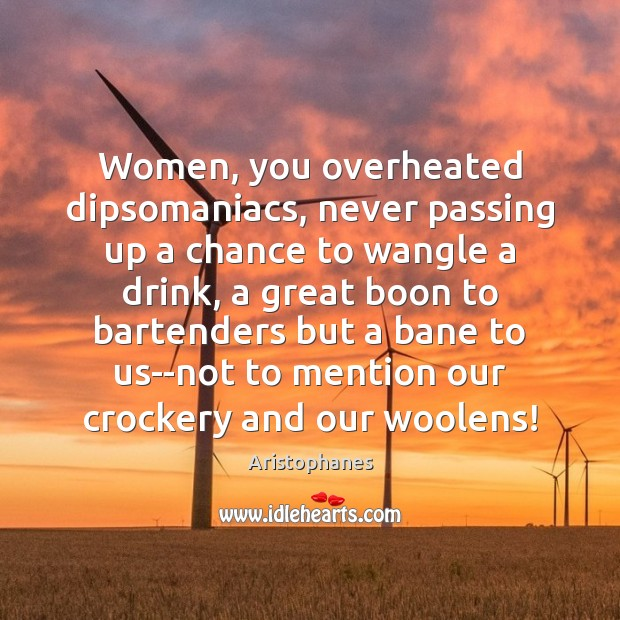 Image, Women, you overheated dipsomaniacs, never passing up a chance to wangle a