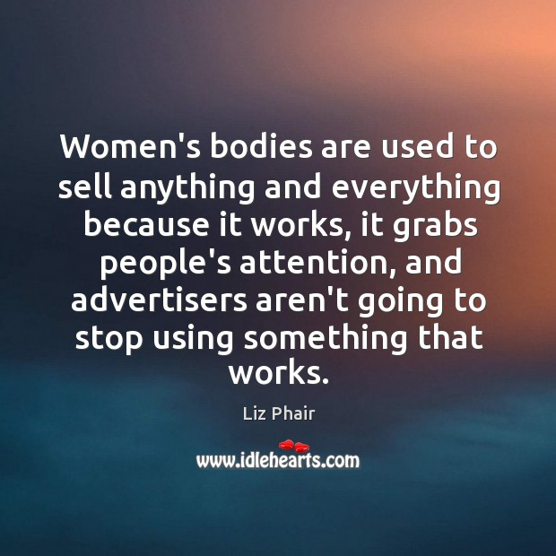 Women's bodies are used to sell anything and everything because it works, Liz Phair Picture Quote
