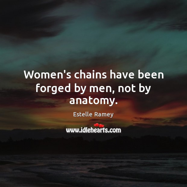 Women's chains have been forged by men, not by anatomy. Estelle Ramey Picture Quote