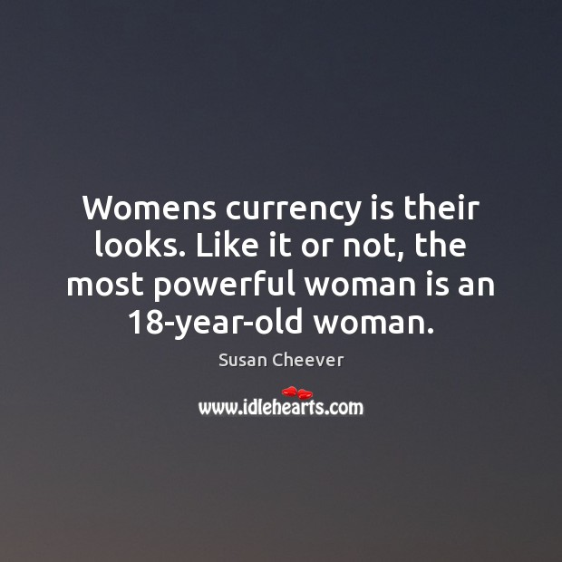 Womens currency is their looks. Like it or not, the most powerful Susan Cheever Picture Quote