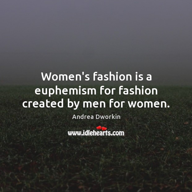 Women's fashion is a euphemism for fashion created by men for women. Andrea Dworkin Picture Quote