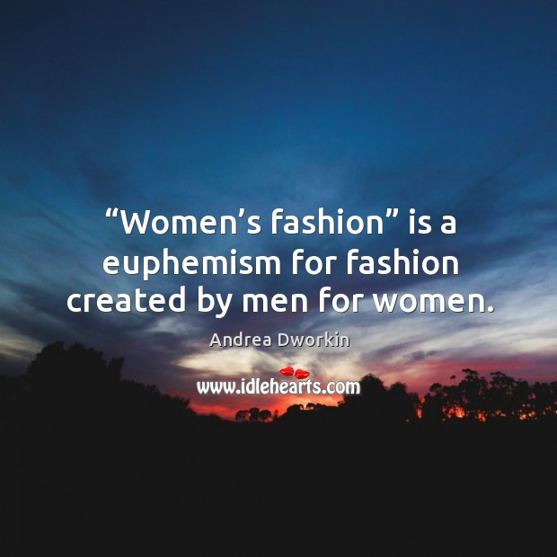 "Image, ""women's fashion"" is a euphemism for fashion created by men for women."