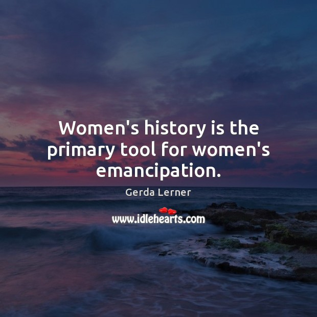 Women's history is the primary tool for women's emancipation. Image